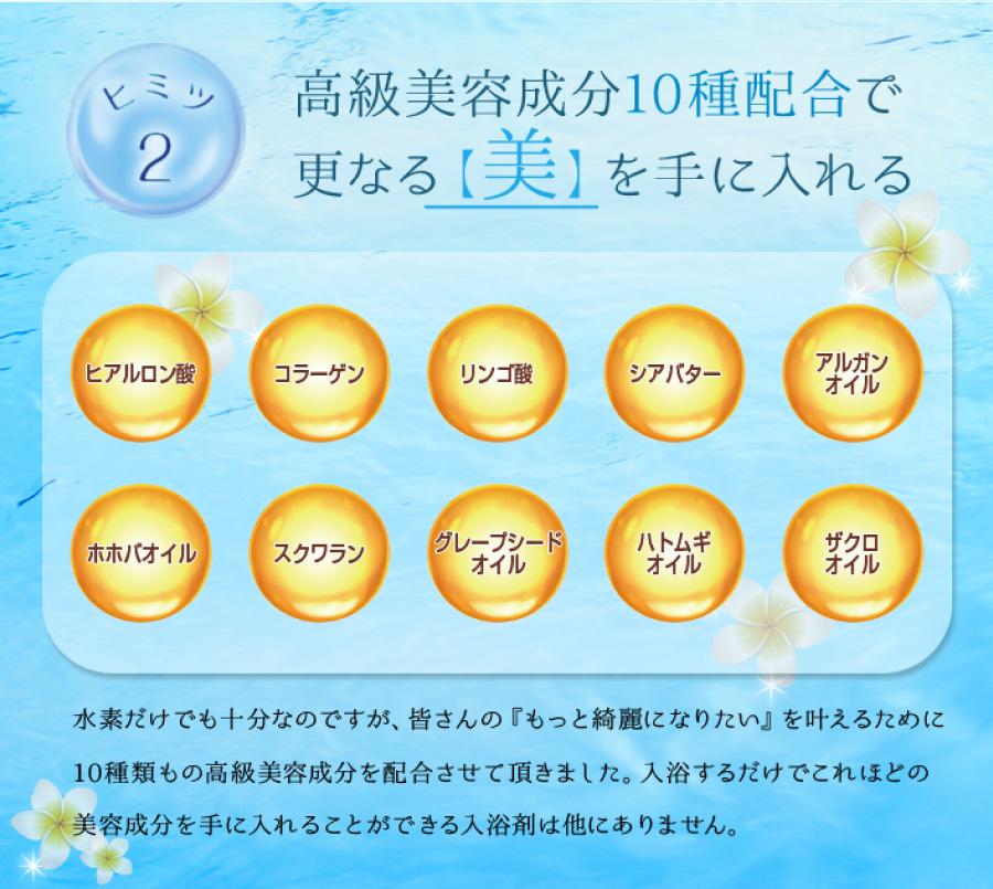 高級美容成分10種配合で更なる【美】を手に入れる 水素だけでも十分なのですが、皆さんの『もっと綺麗になりたい』を叶えるために10種類もの高級美容成分を配合させて頂きました。入浴するだけでこれほどの美容成分を手に入れることができる入浴剤は他にありません。