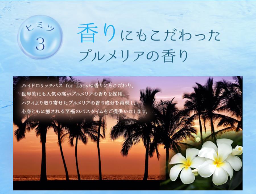 香りにもこだわったプルメリアの香り ハイドロリッチバス for Ladyは香りにもこだわり、世界的にも人気の高いプルメリアの香りを採用。ハワイより取り寄せたプルメリアの香り成分を再現し、心身ともに癒される至福のバスタイムをご提供いたします。